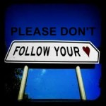 don&#039;t follow your heart